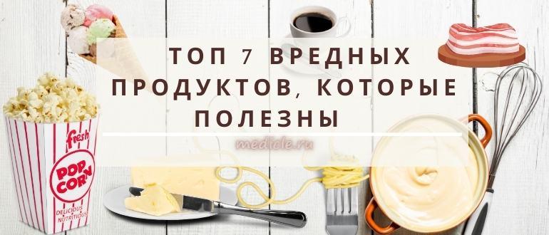 ТОП 7 полезных вредных продуктов